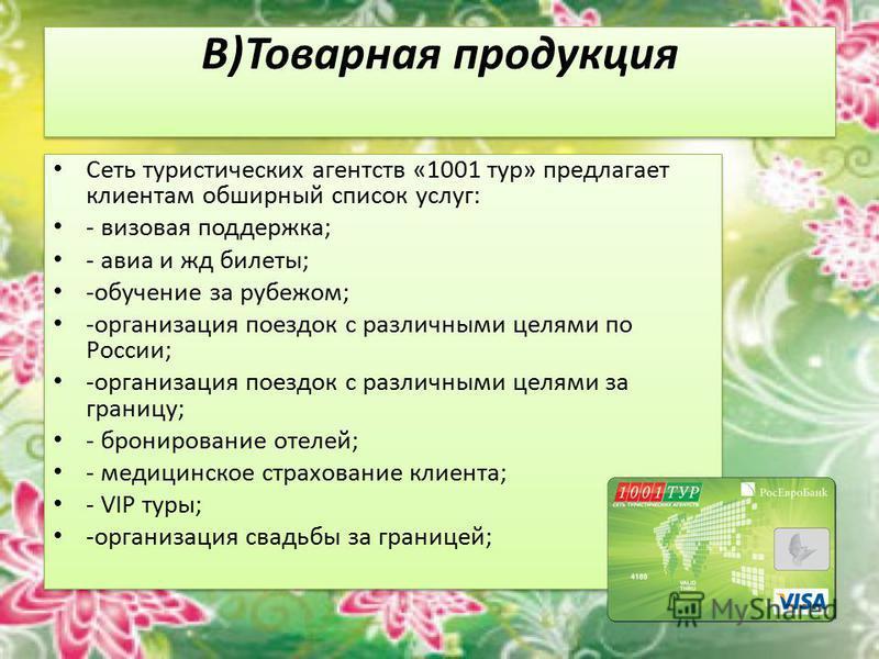 В)Товарная продукция Сеть туристических агентств «1001 тур» предлагает клиентам обширный список услуг: - визовая поддержка; - авиа и жд билеты; -обучение за рубежом; -организация поездок с различными целями по России; -организация поездок с различным