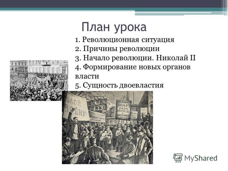 План урока 1. Революционная ситуация 2. Причины революции 3. Начало революции. Николай II 4. Формирование новых органов власти 5. Сущность двоевластия