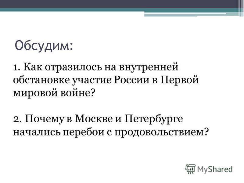 Обсудим: 1. Как отразилось на внутренней обстановке участие России в Первой мировой войне? 2. Почему в Москве и Петербурге начались перебои с продовольствием?