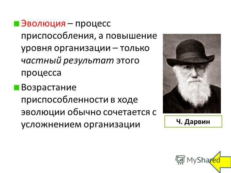Эволюция – процесс приспособления, а повышение уровня организации – только частный результат этого процесса Возрастание приспособленности в ходе эволюции обычно сочетается с усложнением организации Ч. Дарвин