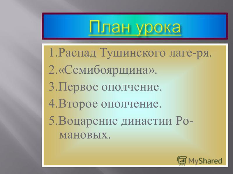 1. Распад Тушинского лагеря. 2.« Семибоярщина ». 3. Первое ополчение. 4. Второе ополчение. 5. Воцарение династии Ро - мановых.