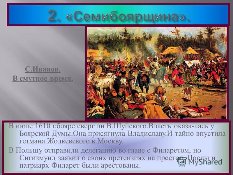 В июле 1610 г. бояре сверг ли В. Шуйского. Власть оказалась у Боярской Думы. Она присягнула Владиславу. И тайно впустила гетмана Жолкевского в Москву. В Польшу отправили делегацию во главе с Филаретом, но Сигизмунд заявил о своих претензиях на престо