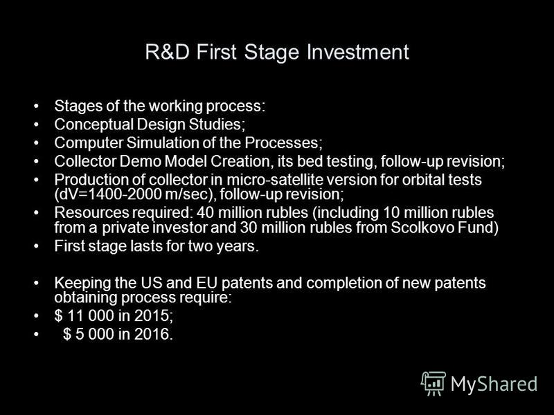 R&D First Stage Investment Stages of the working process: Conceptual Design Studies; Computer Simulation of the Processes; Collector Demo Model Creation, its bed testing, follow-up revision; Production of collector in micro-satellite version for orbi
