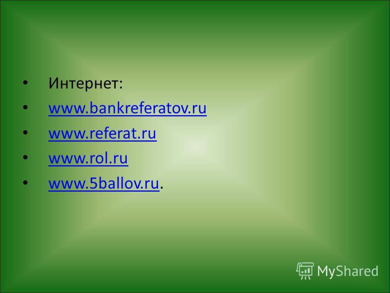 Интернет: www.bankreferatov.ru www.referat.ru www.rol.ru www.5ballov.ru. www.5ballov.ru