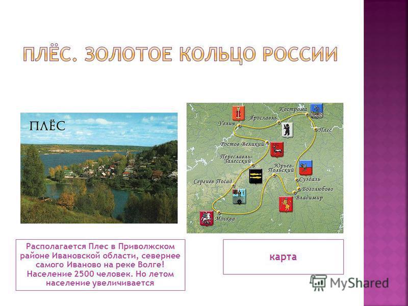 Располагается Плес в Приволжском районе Ивановской области, севернее самого Иваново на реке Волге! Население 2500 человек. Но летом население увеличивается карта