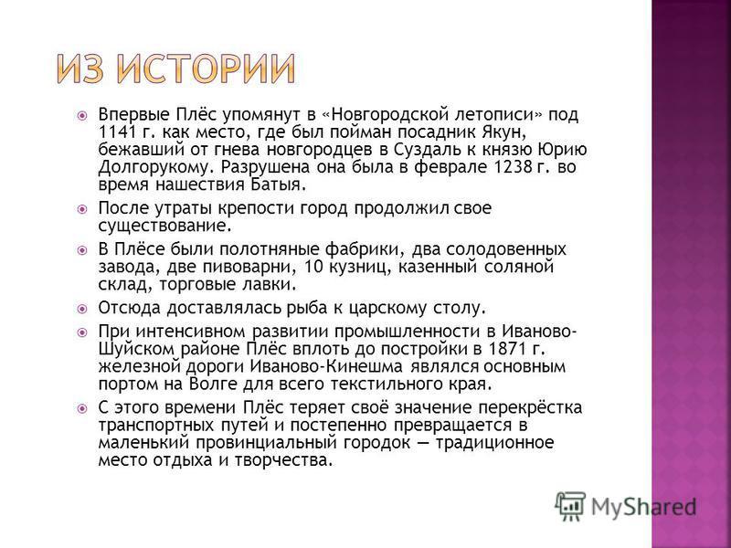 Впервые Плёс упомянут в «Новгородской летописи» под 1141 г. как место, где был пойман посадник Якун, бежавший от гнева новгородцев в Суздаль к князю Юрию Долгорукому. Разрушена она была в феврале 1238 г. во время нашествия Батыя. После утраты крепост