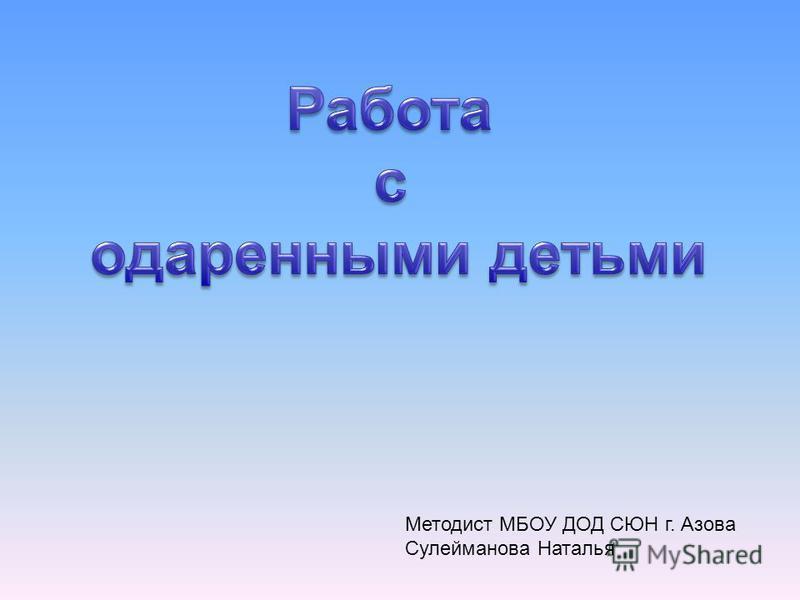 Методист МБОУ ДОД СЮН г. Азова Сулейманова Наталья