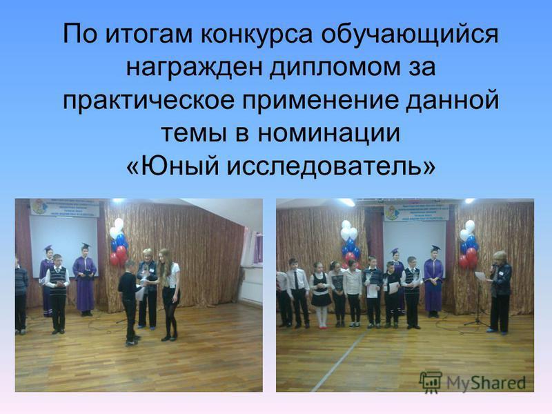 По итогам конкурса обучающийся награжден дипломом за практическое применение данной темы в номинации «Юный исследователь»