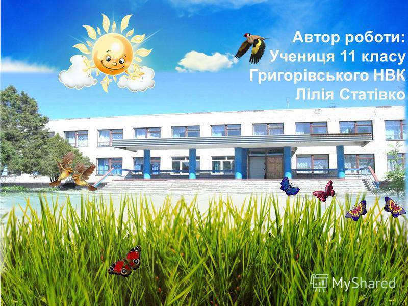 Автор роботи: Учениця 11 класу Григорівського НВК Лілія Статівко