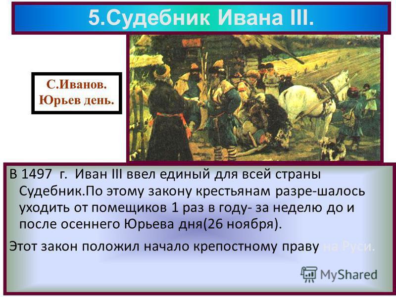 5. Судебник Ивана III. В 1497 г. Иван III ввел единый для всей страны Судебник.По этому закону крестьянам разре-шалось уходить от помещиков 1 раз в году- за неделю до и после осеннего Юрьева дня(26 ноября). Этот закон положил начало крепостному праву