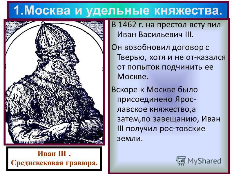 1. Москва и удельные княжества. В 1462 г. на престол вступил Иван Васильевич III. Он возобновил договор с Тверью, хотя и не от-казался от попыток подчинить ее Москве. Вскоре к Москве было присоединено Ярос- лавское княжество,а затем,по завещанию, Ива