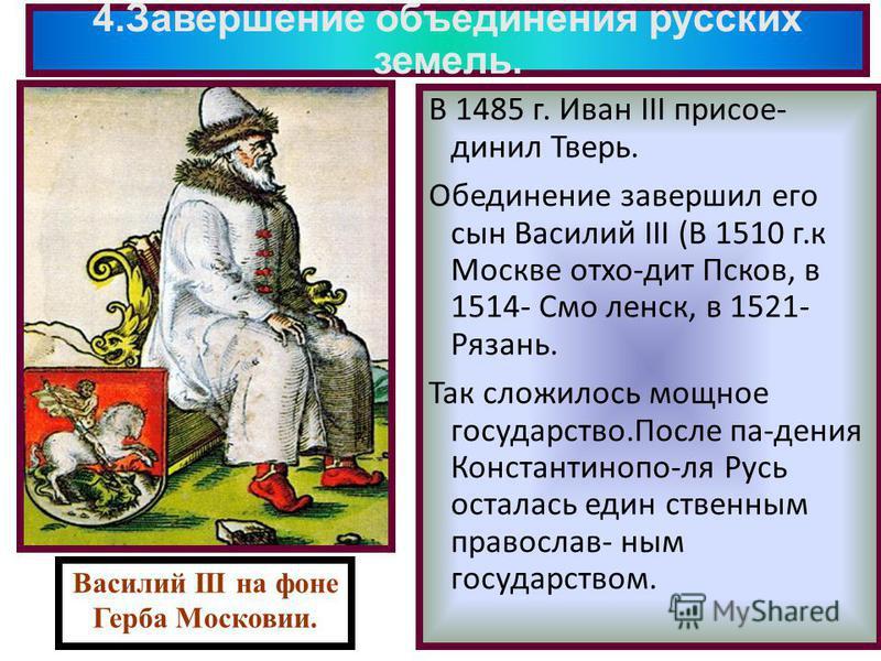 4. Завершение объединения русских земель. В 1485 г. Иван III присоединил Тверь. Обединение завершил его сын Василий III (В 1510 г.к Москве отхо-дит Псков, в 1514- Смо ленск, в 1521- Рязань. Так сложилось мощное государство.После па-дения Константиноп