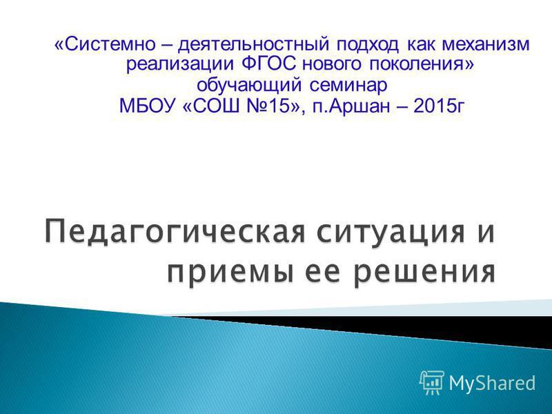 «Системно – деятельностный подход как механизм реализации ФГОС нового поколения» обучающий семинар МБОУ «СОШ 15», п.Аршан – 2015 г