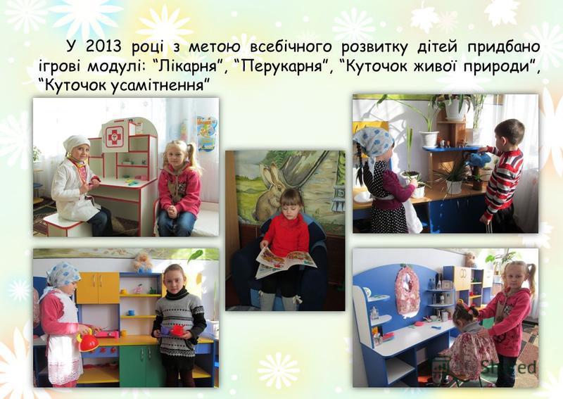 У 2013 році з метою всебічного розвитку дітей придбано ігрові модулі: Лікарня, Перукарня, Куточок живої природи, Куточок усамітнення