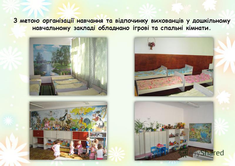 З метою організації навчання та відпочинку вихованців у дошкільному навчальному закладі обладнано ігрові та спальні кімнати.