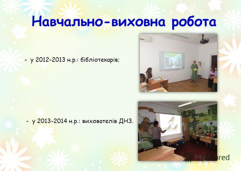 Навчально-виховна робота - у 2012-2013 н.р.: бібліотекарів; - у 2013-2014 н.р.: вихователів ДНЗ.