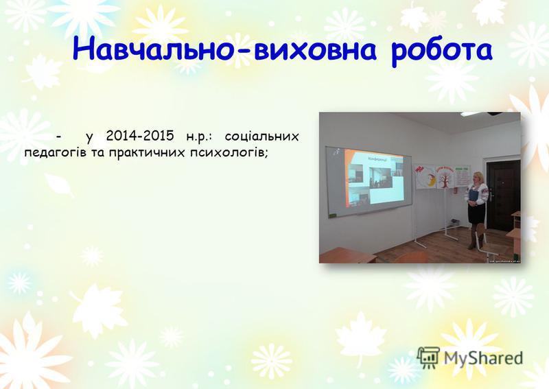 Навчально-виховна робота - у 2014-2015 н.р.: соціальних педагогів та практичних психологів;