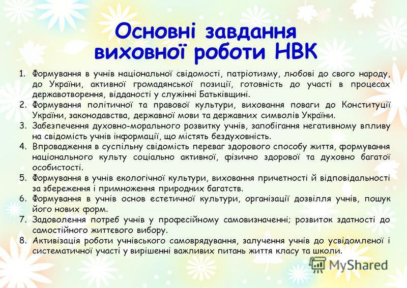 1.Формування в учнів національної свідомості, патріотизму, любові до свого народу, до України, активної громадянської позиції, готовність до участі в процесах державотворення, відданості у служінні Батьківщині. 2.Формування політичної та правової кул
