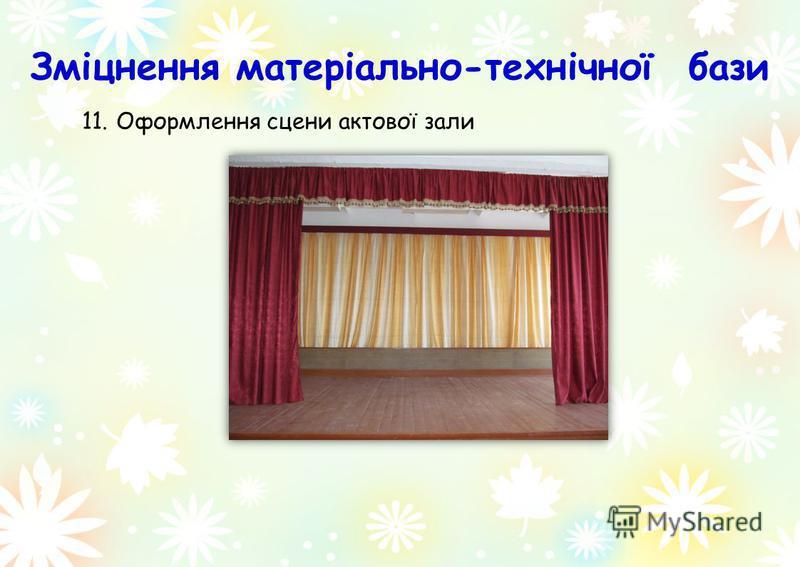 11.Оформлення сцени актової зали Зміцнення матеріально-технічної бази