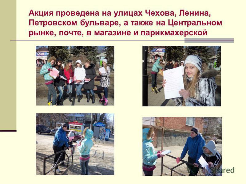 Акция проведена на улицах Чехова, Ленина, Петровском бульваре, а также на Центральном рынке, почте, в магазине и парикмахерской