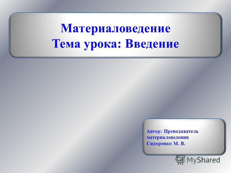 Материаловедение Тема урока: Введение Автор: Преподаватель материаловедения Сидоренко М. В.