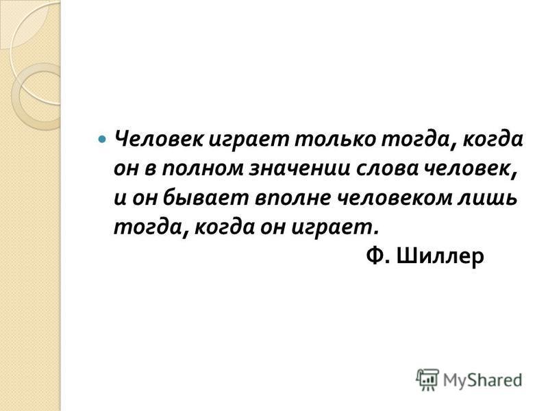 Человек играет только тогда, когда он в полном значении слова человек, и он бывает вполне человеком лишь тогда, когда он играет. Ф. Шиллер