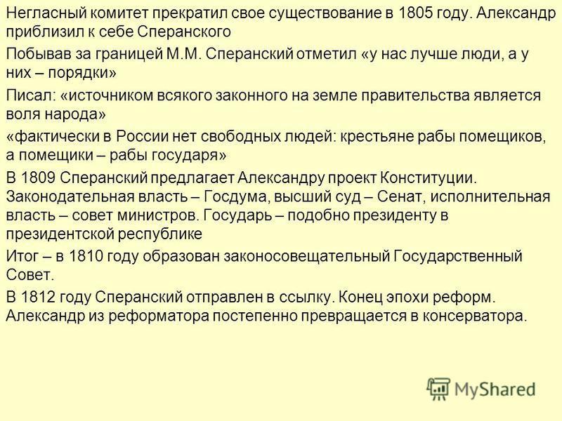 Негласный комитет прекратил свое существование в 1805 году. Александр приблизил к себе Сперанского Побывав за границей М.М. Сперанский отметил «у нас лучше люди, а у них – порядки» Писал: «источником всякого законного на земле правительства является