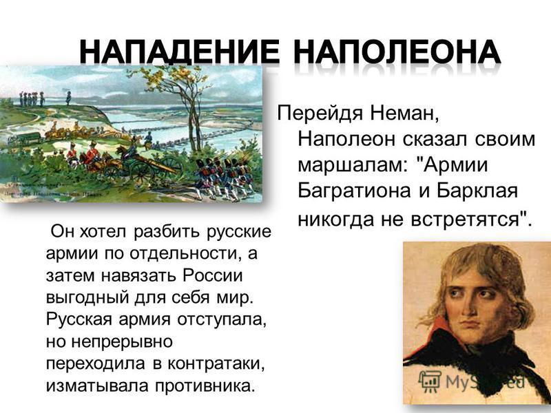 Он хотел разбить русские армии по отдельности, а затем навязать России выгодный для себя мир. Русская армия отступала, но непрерывно переходила в контратаки, изматывала противника. Перейдя Неман, Наполеон сказал своим маршалам: