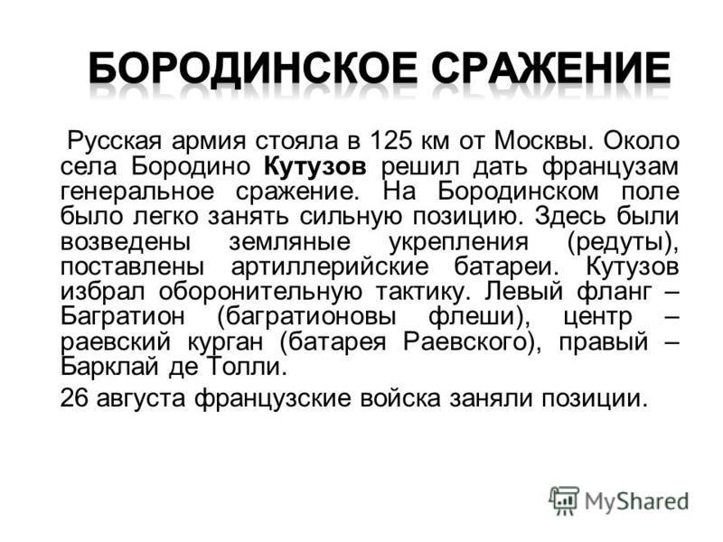 Русская армия стояла в 125 км от Москвы. Около села Бородино Кутузов решил дать французам генеральное сражение. На Бородинском поле было легко занять сильную позицию. Здесь были возведены земляные укрепления (редуты), поставлены артиллерийские батаре