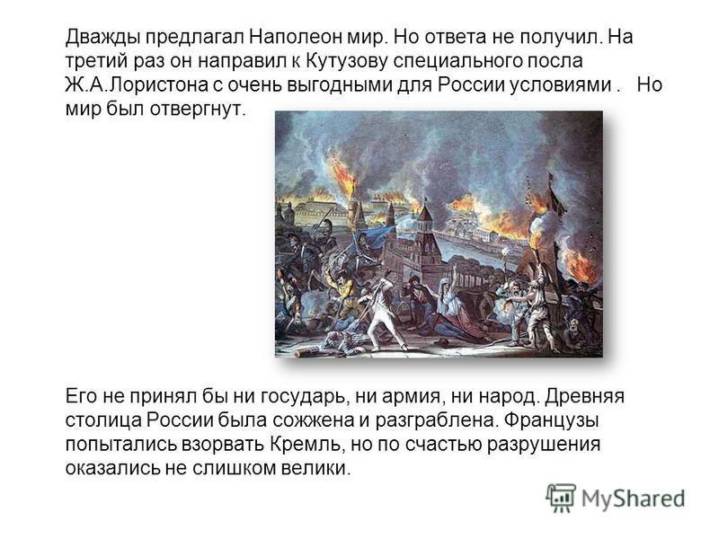 Дважды предлагал Наполеон мир. Но ответа не получил. На третий раз он направил к Кутузову специального посла Ж.А.Лористона с очень выгодными для России условиями. Но мир был отвергнут. Его не принял бы ни государь, ни армия, ни народ. Древняя столица