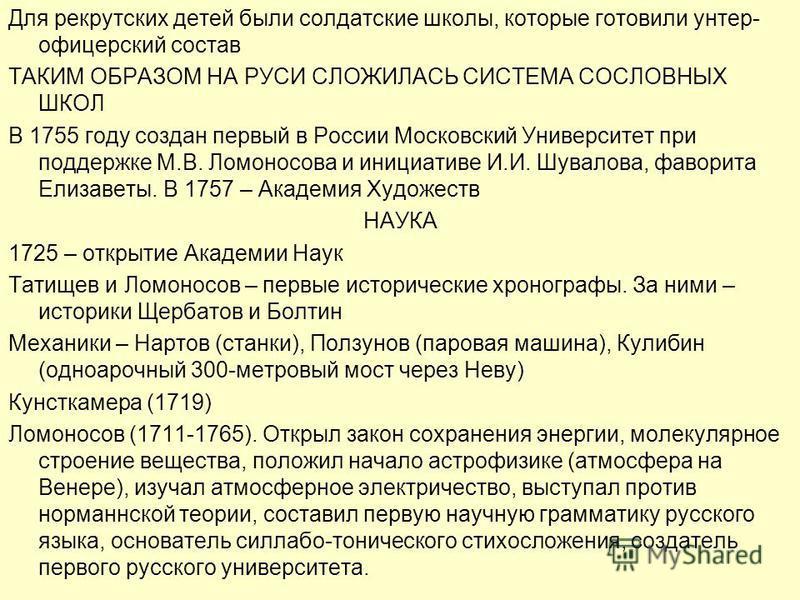 Для рекрутских детей были солдатские школы, которые готовили унтер- офицерский состав ТАКИМ ОБРАЗОМ НА РУСИ СЛОЖИЛАСЬ СИСТЕМА СОСЛОВНЫХ ШКОЛ В 1755 году создан первый в России Московский Университет при поддержке М.В. Ломоносова и инициативе И.И. Шув