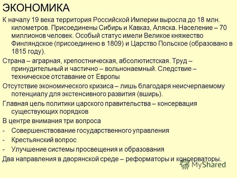 ЭКОНОМИКА К началу 19 века территория Российской Империи выросла до 18 млн. километров. Присоединены Сибирь и Кавказ, Аляска. Население – 70 миллионов человек. Особый статус имели Великое княжество Финляндское (присоединено в 1809) и Царство Польское