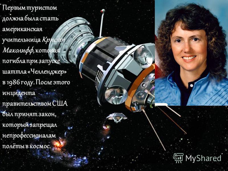 Первым туристом должна была стать американская учительница Кристи Маколифф, которая погибла при запуске шаттла «Челленджер» в 1986 году. После этого инцидента правительством США был принят закон, который запрещал непрофессионалам полёты в космос.