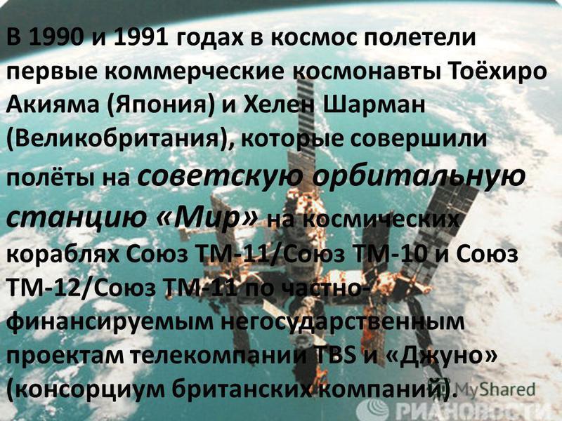В 1990 и 1991 годах в космос полетели первые коммерческие космонавты Тоёхиро Акияма (Япония) и Хелен Шарман (Великобритания), которые совершили полёты на советскую орбитальную станцию «Мир» на космических кораблях Союз ТМ-11/Союз ТМ-10 и Союз ТМ-12/С