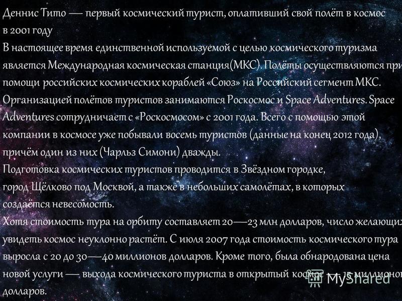 Деннис Тито первый космический турист, оплативший свой полёт в космос в 2001 году В настоящее время единственной используемой с целью космического туризма является Международная космическая станция(МКС). Полёты осуществляются при помощи российских ко