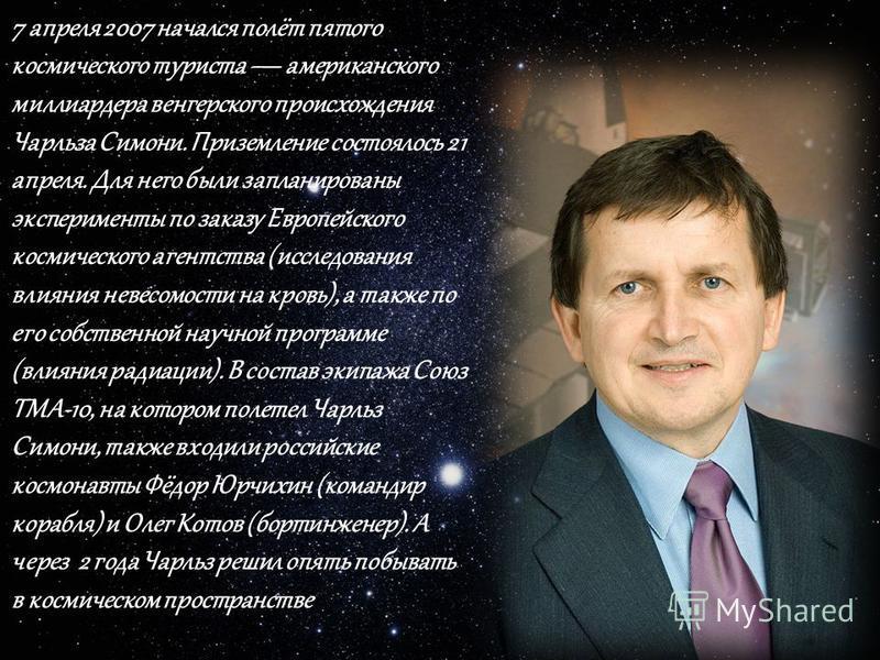 7 апреля 2007 начался полёт пятого космического туриста американского миллиардера венгерского происхождения Чарльза Симони. Приземление состоялось 21 апреля. Для него были запланированы эксперименты по заказу Европейского космического агентства (иссл