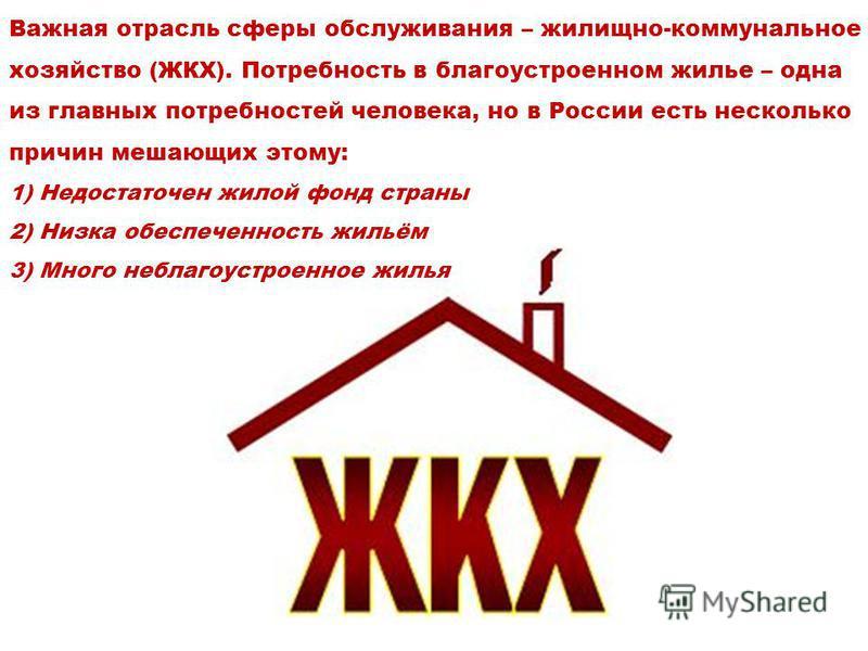 Важная отрасль сферы обслуживания – жилищно-коммунальное хозяйство (ЖКХ). Потребность в благоустроенном жилье – одна из главных потребностей человека, но в России есть несколько причин мешающих этому: 1) Недостаточен жилой фонд страны 2) Низка обеспе
