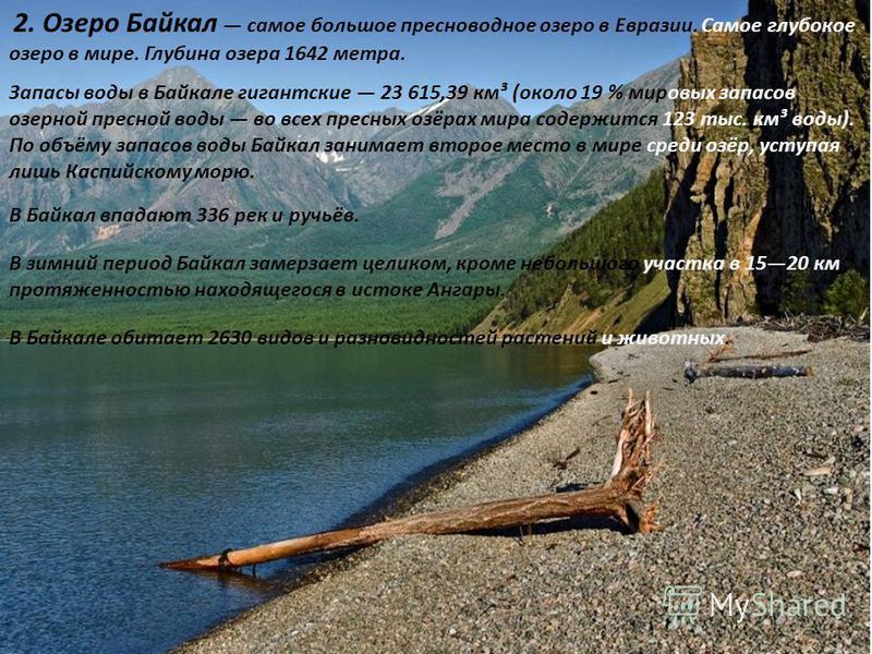 2. Озеро Байкал самое большое пресноводное озеро в Евразии. Самое глубокое озеро в мире. Глубина озера 1642 метра. Запасы воды в Байкале гигантские 23 615,39 км³ (около 19 % мировых запасов озерной пресной воды во всех пресных озёрах мира содержится