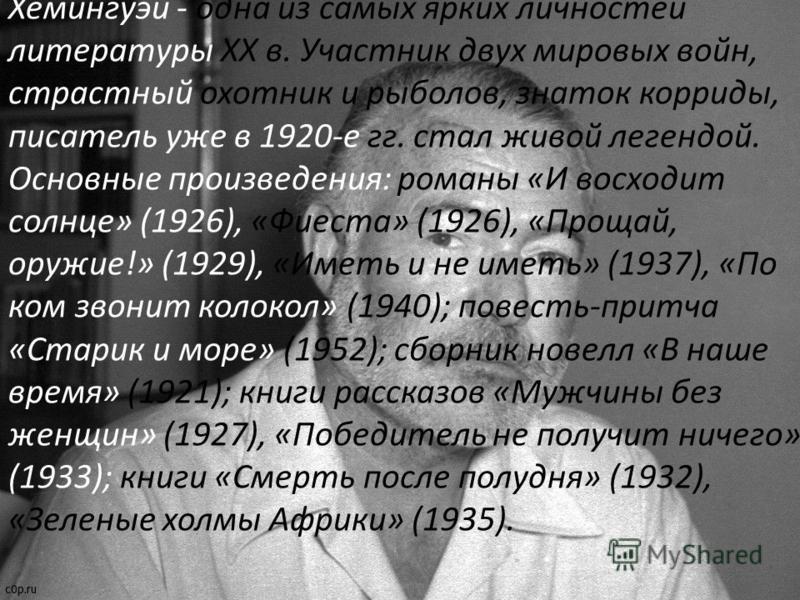 Хемингуэй - одна из самых ярких личностей литературы XX в. Участник двух мировых войн, страстный охотник и рыболов, знаток корриды, писатель уже в 1920-е гг. стал живой легендой. Основные произведения: романы «И восходит солнце» (1926), «Фиеста» (192