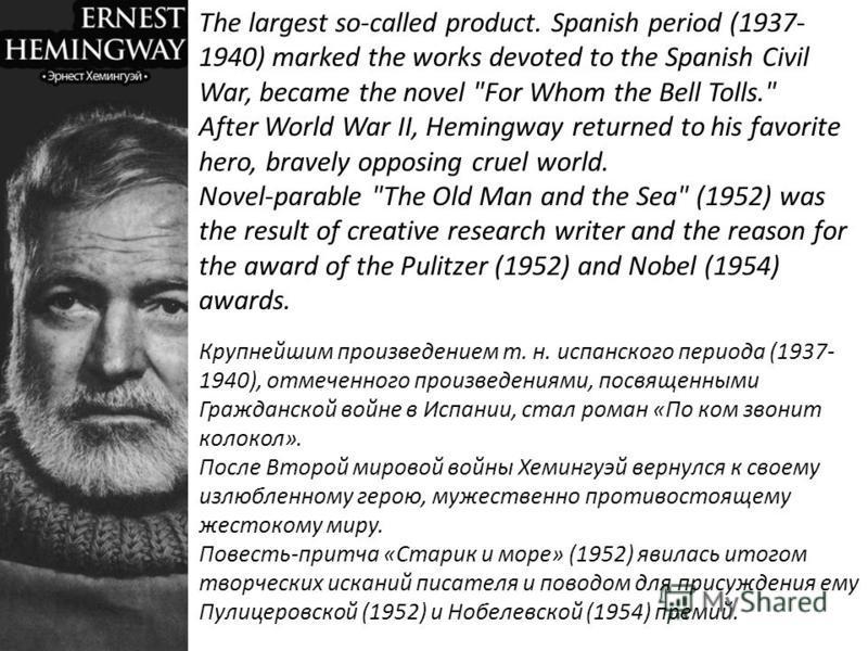 Крупнейшим произведением т. н. испанского периода (1937- 1940), отмеченного произведениями, посвященными Гражданской войне в Испании, стал роман «По ком звонит колокол». После Второй мировой войны Хемингуэй вернулся к своему излюбленному герою, мужес