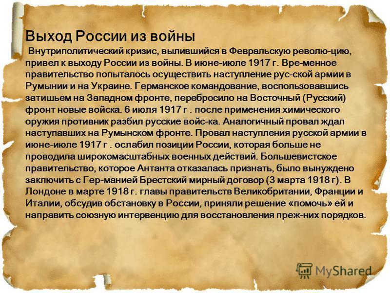 Выход России из войны Внутриполитический кризис, вылившийся в Февральскую револю-цию, привел к выходу России из войны. В июне-июле 1917 г. Вре-менное правительство попыталось осуществить наступление рус-ской армии в Румынии и на Украине. Германское к