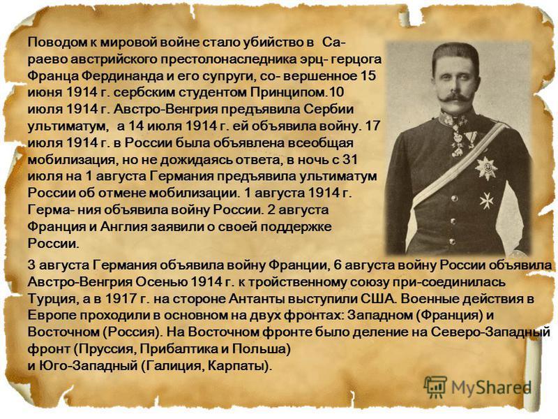 Поводом к мировой войне стало убийство в Са- раево австрийского престолонаследника эрцгерцога Франца Фердинанда и его супруги, со- вершенное 15 июня 1914 г. сербским студентом Принципом.10 июля 1914 г. Австро-Венгрия предъявила Сербии ультиматум, а 1