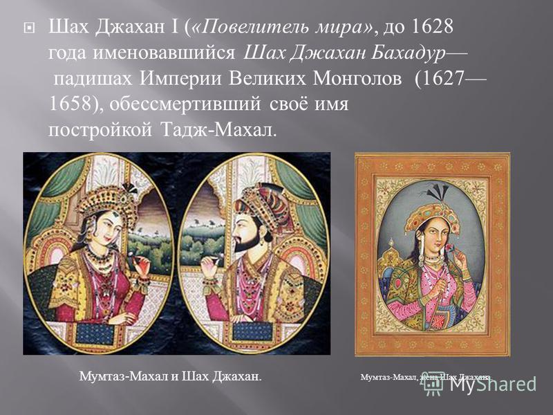 Шах Джахан I ( « Повелитель мира », до 1628 года именовавшийся Шах Джахан Бахадур падишах Империи Великих Монголов (1627 1658), обессмертивший своё имя постройкой Тадж - Махал. Мумтаз - Махал, жена Шах Джахана. Мумтаз - Махал и Шах Джахан.