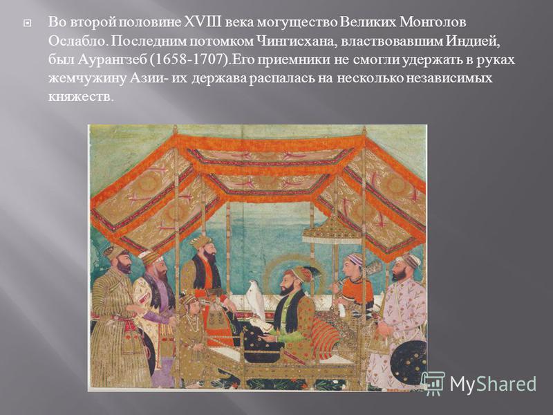 Во второй половине XVIII века могущество Великих Монголов Ослабло. Последним потомком Чингисхана, властвовавшим Индией, был Аурангзеб (1658-1707). Его приемники не смогли удержать в руках жемчужину Азии - их держава распалась на несколько независимых