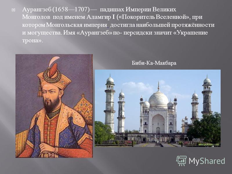 Аурангзеб (16581707) падишах Империи Великих Монголов под именем Аламгир I (« Покоритель Вселенной », при котором Монгольская империя достигла наибольшей протяжённости и могущества. Имя « Аурангзеб » по - персидский значит « Украшение трона ». Биби -