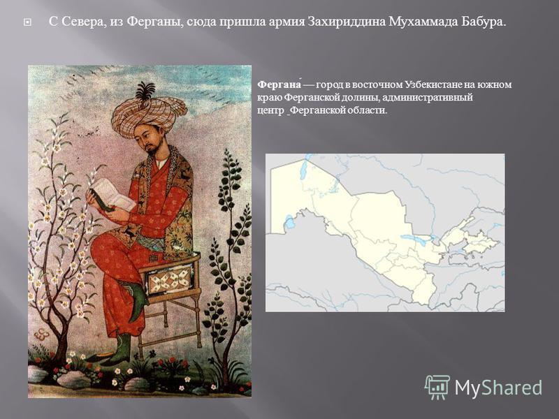 С Севера, из Ферганы, сюда пришла армия Захириддина Мухаммада Бабура. Фергана город в восточном Узбекистане на южном краю Ферганской долины, административный центр Ферганской области.