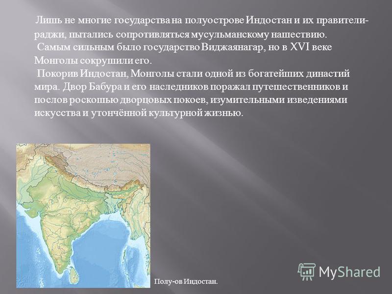 Лишь не многие государства на полуострове Индостан и их правители - раджи, пытались сопротивляться мусульманскому нашествию. Самым сильным было государство Виджаянагар, но в XVI веке Монголы сокрушили его. Покорив Индостан, Монголы стали одной из бог