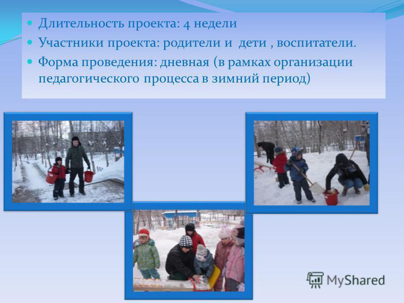 Длительность проекта: 4 недели Участники проекта: родители и дети, воспитатели. Форма проведения: дневная (в рамках организации педагогического процесса в зимний период)