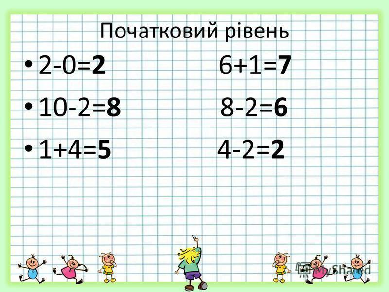Початковий рівень 2-0=2 6+1=7 10-2=8 8-2=6 1+4=5 4-2=2