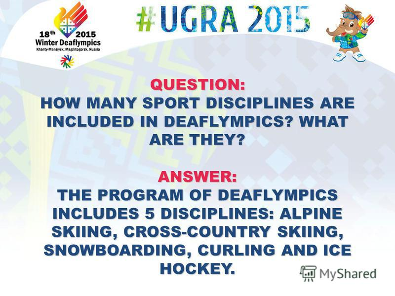 QUESTION: HOW MANY SPORT DISCIPLINES ARE INCLUDED IN DEAFLYMPICS? WHAT ARE THEY? ANSWER: THE PROGRAM OF DEAFLYMPICS INCLUDES 5 DISCIPLINES: ALPINE SKIING, CROSS-COUNTRY SKIING, SNOWBOARDING, CURLING AND ICE HOCKEY.